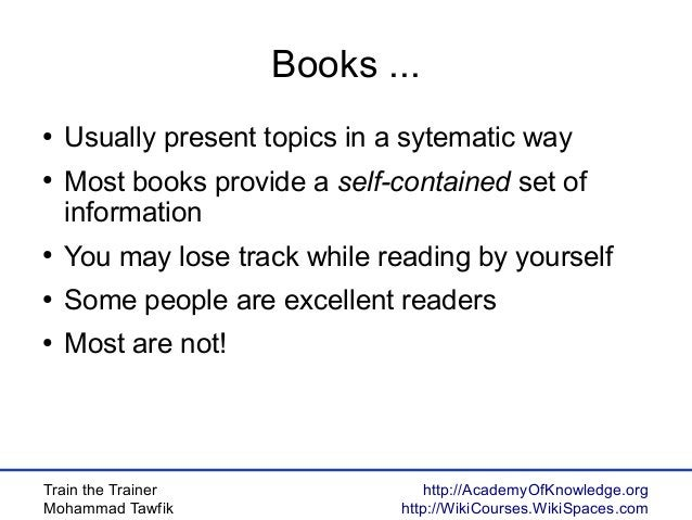 Train the Trainer Mohammad Tawfik http://AcademyOfKnowledge.org http://WikiCourses.WikiSpaces.com Books ... ● Usually pres...