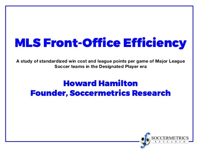 MLS Front-Office Efficiency A study of standardized win cost and league points per game of Major League Soccer teams in th...