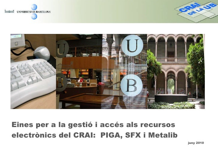 <ul><li>Eines per a la gestió i accés als recursos electrònics del CRAI:  PIGA, SFX i Metalib  </li></ul><ul><ul><ul><ul><...