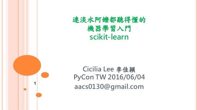 連淡水阿嬤都聽得懂的 機器學習入門 scikit-learn Cicilia Lee 李佳穎 PyCon TW 2016/06/04 aacs0130@gmail.com 1