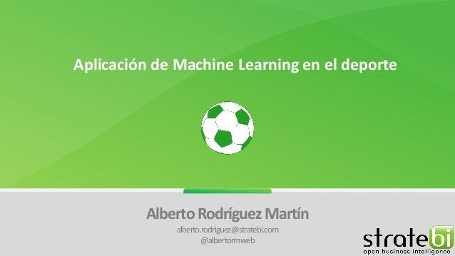 Aplicación de Machine Learning en el deporte Alberto Rodríguez Martín alberto.rodriguez@stratebi.com @albertormweb