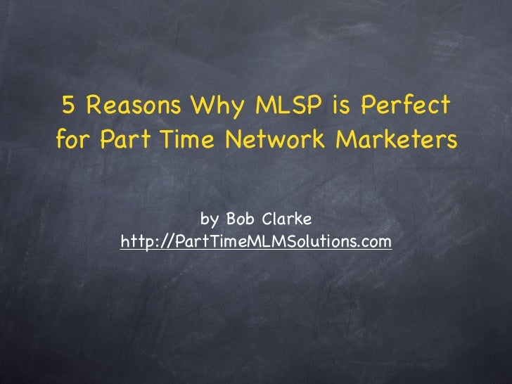 5 Reasons Why MLSP is Perfectfor Part Time Network Marketers               by Bob Clarke     http://PartTimeMLMSolutions.com
