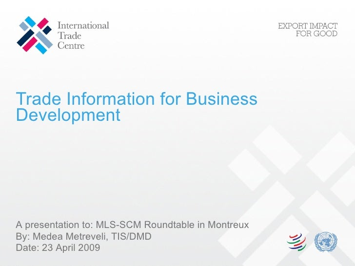Trade Information for Business Development A presentation to:  MLS-SCM Roundtable in Montreux By: Medea Metreveli, TIS/DMD...