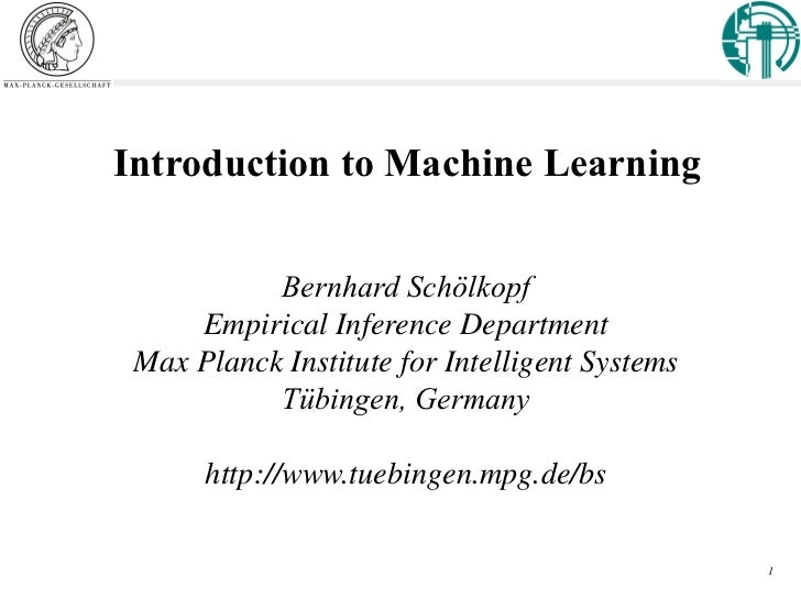 Introduction to Machine Learning           Bernhard Schölkopf     Empirical Inference Department Max Planck Institute for ...