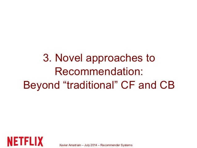 """Xavier Amatriain – July 2014 – Recommender Systems 3. Novel approaches to Recommendation: Beyond """"traditional"""" CF and CB"""