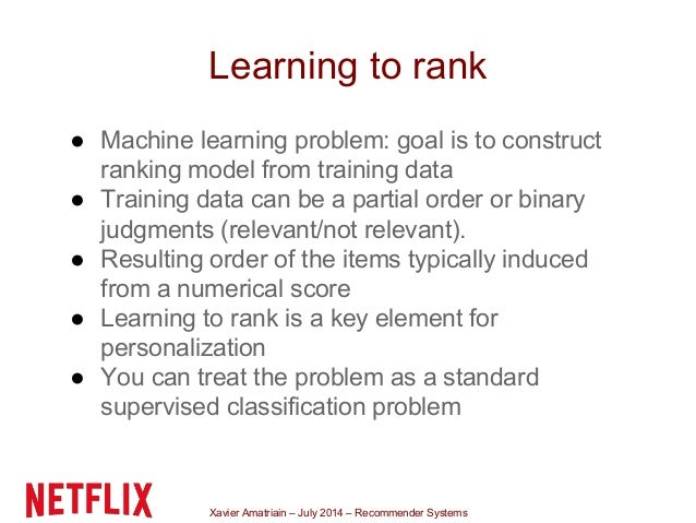 Xavier Amatriain – July 2014 – Recommender Systems Learning to rank ● Machine learning problem: goal is to construct ranki...