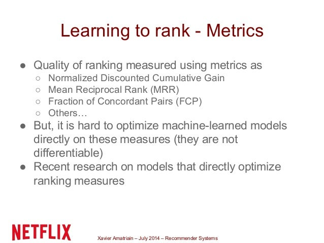 Xavier Amatriain – July 2014 – Recommender Systems Learning to rank - Metrics ● Quality of ranking measured using metrics ...