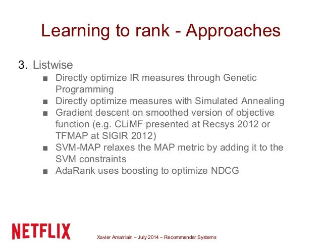 Xavier Amatriain – July 2014 – Recommender Systems Learning to rank - Approaches 3. Listwise ■ Directly optimize IR measur...