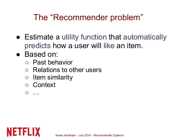 """Xavier Amatriain – July 2014 – Recommender Systems The """"Recommender problem"""" ● Estimate a utility function that automatica..."""