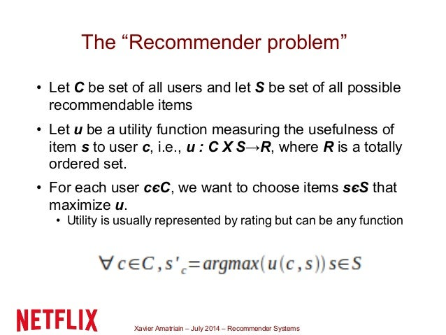 """Xavier Amatriain – July 2014 – Recommender Systems The """"Recommender problem"""" • Let C be set of all users and let S be set ..."""