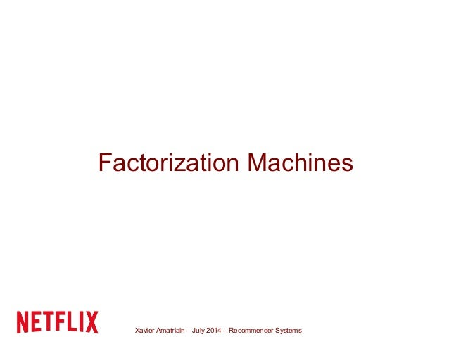 Xavier Amatriain – July 2014 – Recommender Systems Factorization Machines