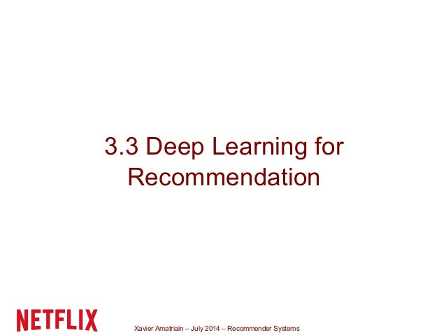 Xavier Amatriain – July 2014 – Recommender Systems 3.3 Deep Learning for Recommendation
