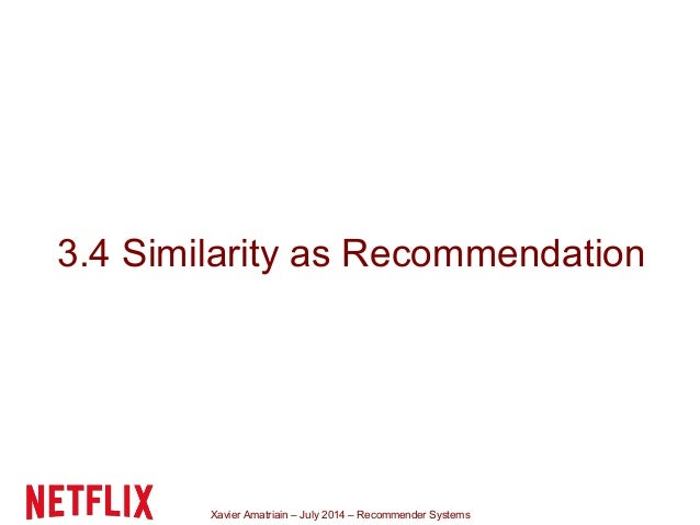 Xavier Amatriain – July 2014 – Recommender Systems 3.4 Similarity as Recommendation