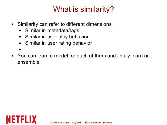 Xavier Amatriain – July 2014 – Recommender Systems What is similarity? Similarity can refer to different dimensions Simila...