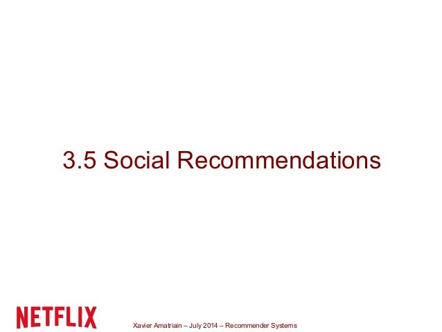 Xavier Amatriain – July 2014 – Recommender Systems 3.5 Social Recommendations