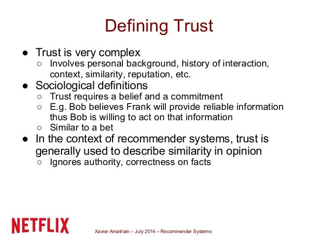 Xavier Amatriain – July 2014 – Recommender Systems Defining Trust ● Trust is very complex ○ Involves personal background, ...