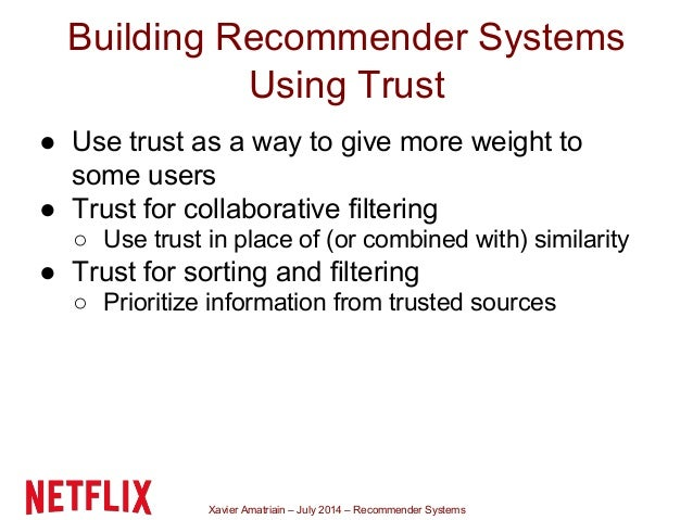 Xavier Amatriain – July 2014 – Recommender Systems Building Recommender Systems Using Trust ● Use trust as a way to give m...