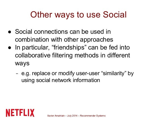 Xavier Amatriain – July 2014 – Recommender Systems Other ways to use Social ● Social connections can be used in combinatio...