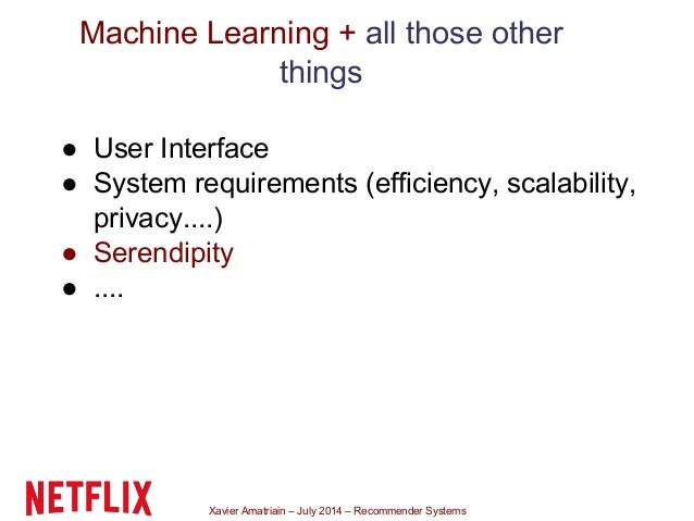 Xavier Amatriain – July 2014 – Recommender Systems Machine Learning + all those other things ● User Interface ● System req...