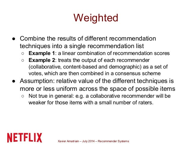 Xavier Amatriain – July 2014 – Recommender Systems Weighted ● Combine the results of different recommendation techniques i...