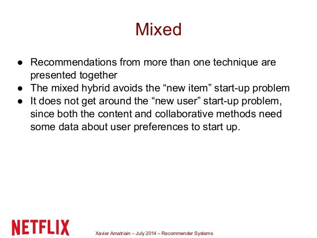 Xavier Amatriain – July 2014 – Recommender Systems Mixed ● Recommendations from more than one technique are presented toge...