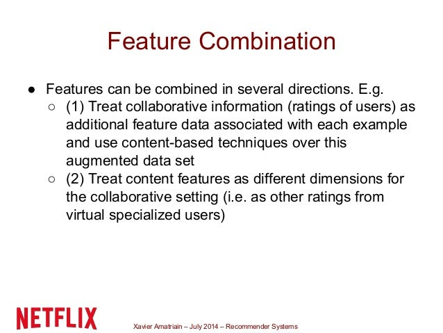 Xavier Amatriain – July 2014 – Recommender Systems Feature Combination ● Features can be combined in several directions. E...