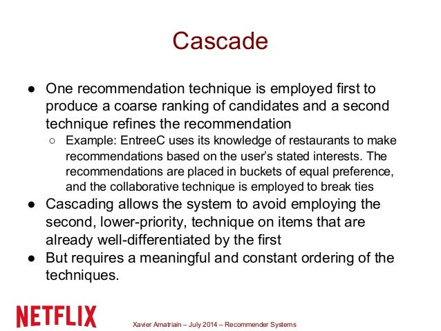 Xavier Amatriain – July 2014 – Recommender Systems Cascade ● One recommendation technique is employed first to produce a c...