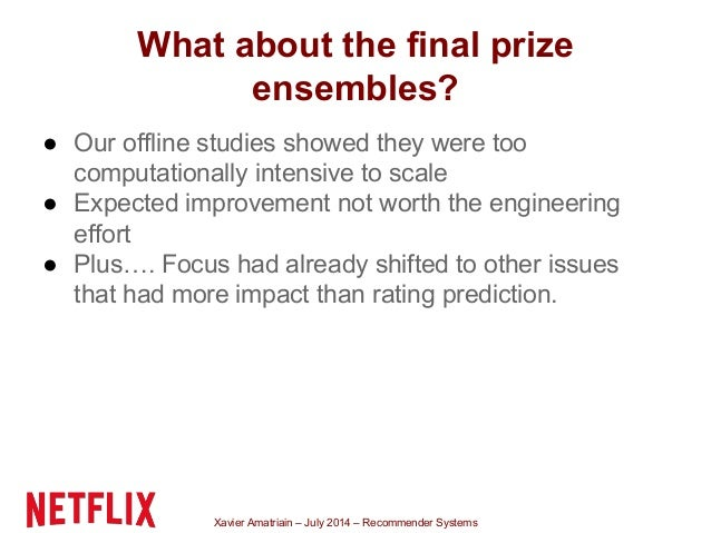 Xavier Amatriain – July 2014 – Recommender Systems What about the final prize ensembles? ● Our offline studies showed they...