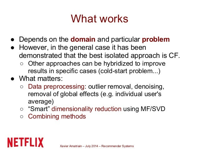 Xavier Amatriain – July 2014 – Recommender Systems What works ● Depends on the domain and particular problem ● However, in...