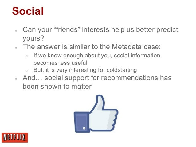 """Social ● Can your """"friends"""" interests help us better predict yours? ● The answer is similar to the Metadata case: ○ If we ..."""