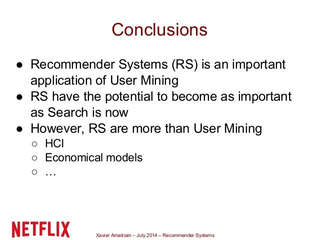 Xavier Amatriain – July 2014 – Recommender Systems Conclusions ● Recommender Systems (RS) is an important application of U...