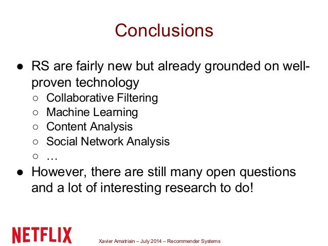 Xavier Amatriain – July 2014 – Recommender Systems Conclusions ● RS are fairly new but already grounded on well- proven te...