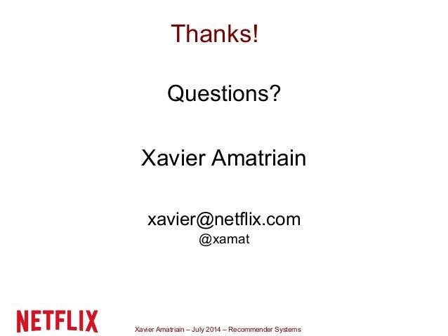 Xavier Amatriain – July 2014 – Recommender Systems Thanks! Questions? Xavier Amatriain xavier@netflix.com @xamat