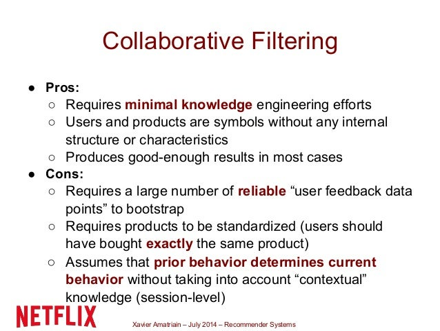 Xavier Amatriain – July 2014 – Recommender Systems Collaborative Filtering ● Pros: ○ Requires minimal knowledge engineerin...