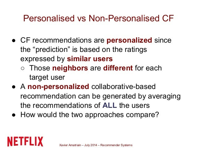 Xavier Amatriain – July 2014 – Recommender Systems Personalised vs Non-Personalised CF ● CF recommendations are personaliz...