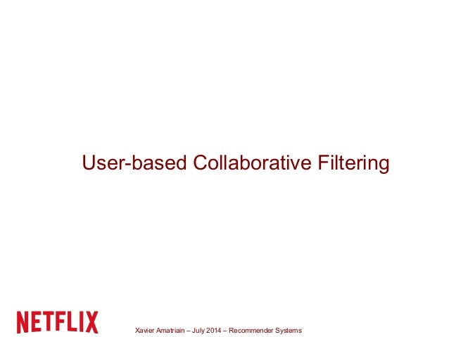 Xavier Amatriain – July 2014 – Recommender Systems User-based Collaborative Filtering