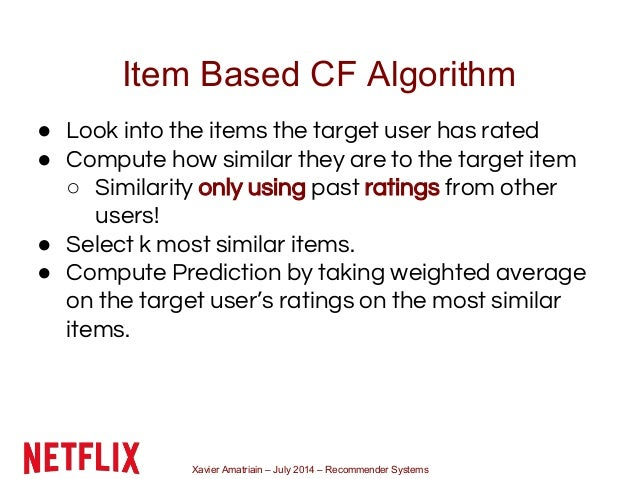 Xavier Amatriain – July 2014 – Recommender Systems Item Based CF Algorithm ● Look into the items the target user has rated...