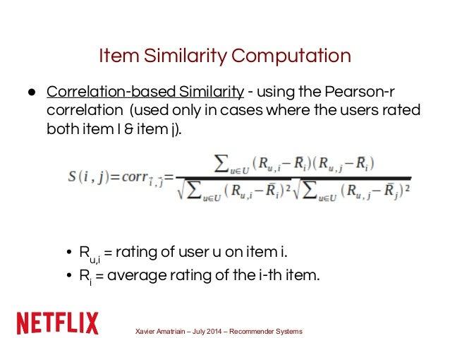 Xavier Amatriain – July 2014 – Recommender Systems Item Similarity Computation ● Correlation-based Similarity - using the ...
