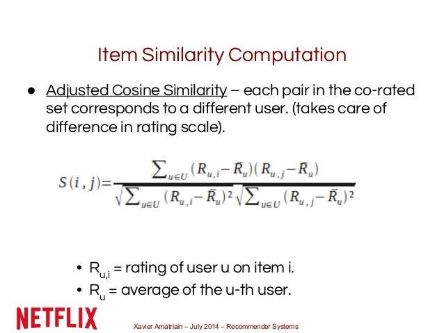 Xavier Amatriain – July 2014 – Recommender Systems Item Similarity Computation ● Adjusted Cosine Similarity – each pair in...