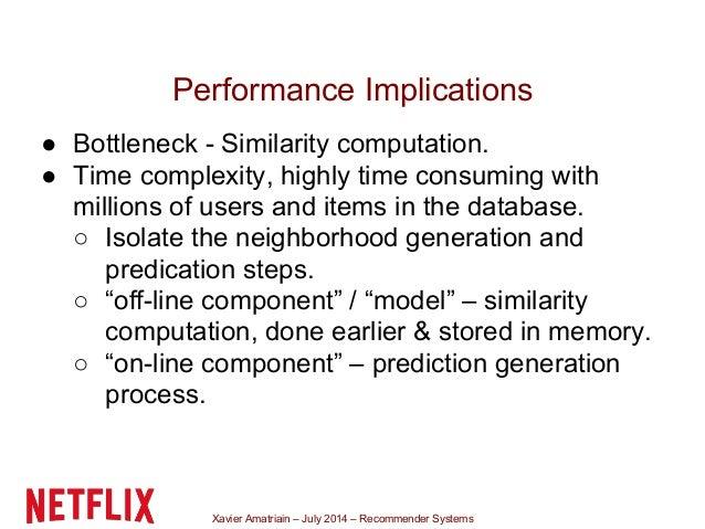 Xavier Amatriain – July 2014 – Recommender Systems Performance Implications ● Bottleneck - Similarity computation. ● Time ...