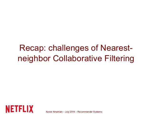 Xavier Amatriain – July 2014 – Recommender Systems Recap: challenges of Nearest- neighbor Collaborative Filtering