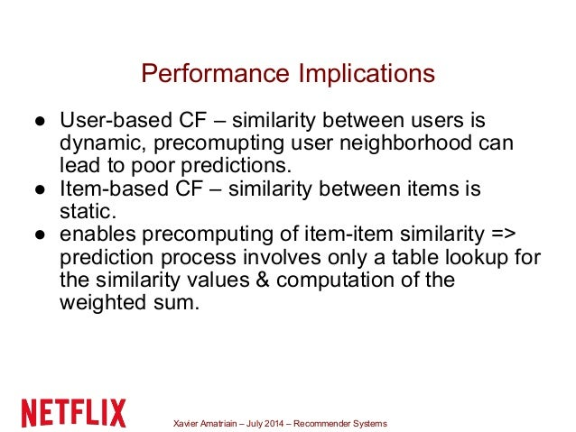 Xavier Amatriain – July 2014 – Recommender Systems Performance Implications ● User-based CF – similarity between users is ...