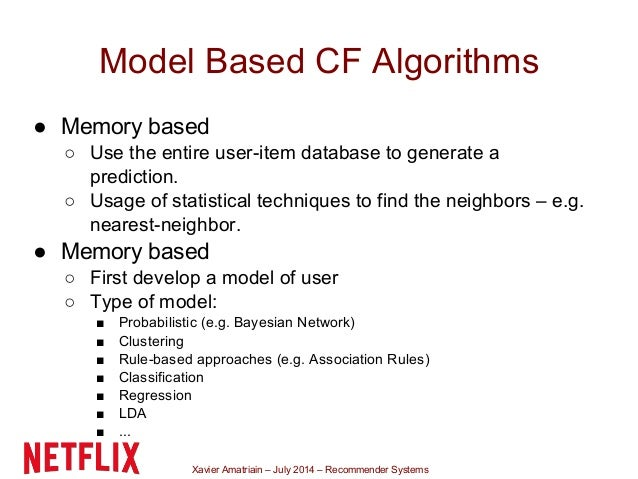 Xavier Amatriain – July 2014 – Recommender Systems Model Based CF Algorithms ● Memory based ○ Use the entire user-item dat...