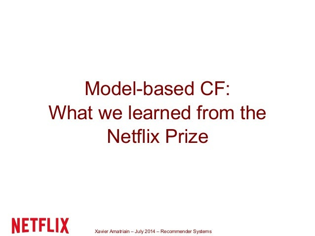 Xavier Amatriain – July 2014 – Recommender Systems Model-based CF: What we learned from the Netflix Prize