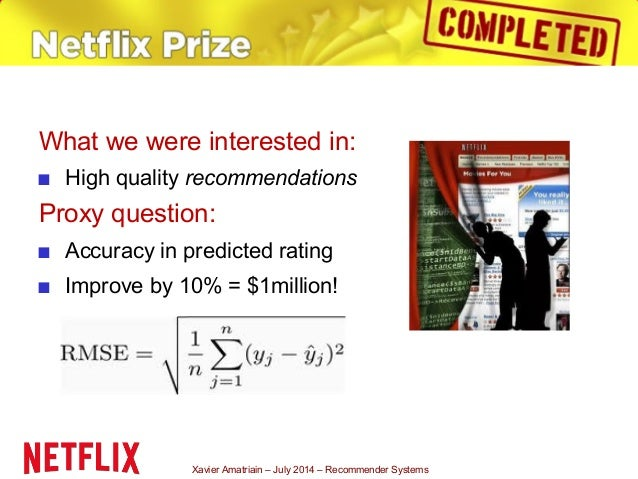 Xavier Amatriain – July 2014 – Recommender Systems What we were interested in: ■ High quality recommendations Proxy questi...