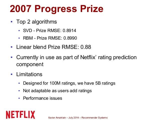 Xavier Amatriain – July 2014 – Recommender Systems 2007 Progress Prize ▪ Top 2 algorithms ▪ SVD - Prize RMSE: 0.8914 ▪ RBM...