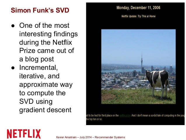 Xavier Amatriain – July 2014 – Recommender Systems Simon Funk's SVD ● One of the most interesting findings during the Netf...