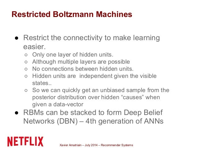Xavier Amatriain – July 2014 – Recommender Systems Restricted Boltzmann Machines ● Restrict the connectivity to make learn...