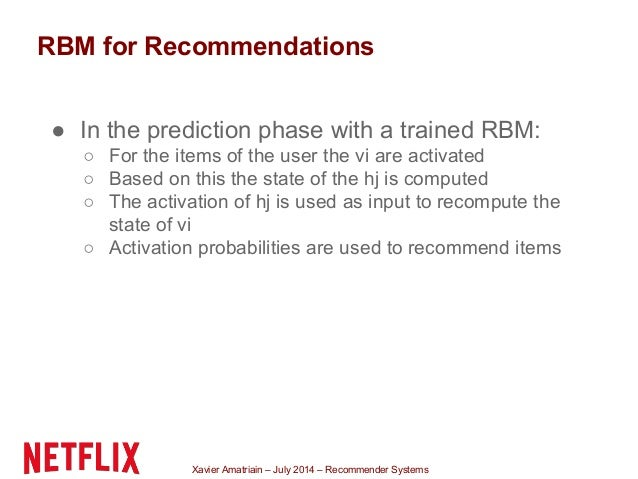 Xavier Amatriain – July 2014 – Recommender Systems RBM for Recommendations ● In the prediction phase with a trained RBM: ○...
