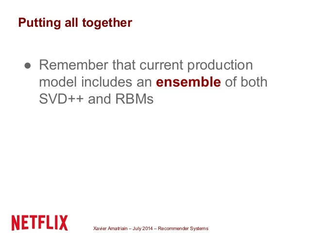 Xavier Amatriain – July 2014 – Recommender Systems Putting all together ● Remember that current production model includes ...